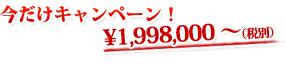今だけキャンペーン 1,998,000円~